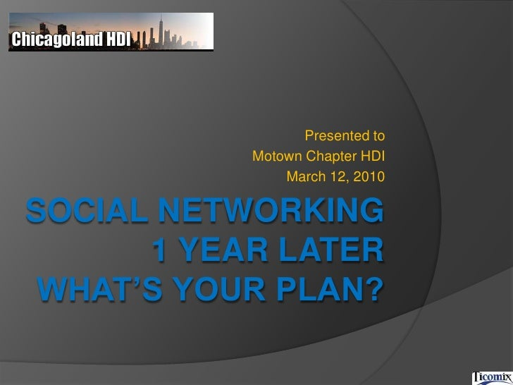 Presented to <br />Motown Chapter HDI<br />March 12, 2010<br />Social Networking 1 year later What's Your plan?<br />