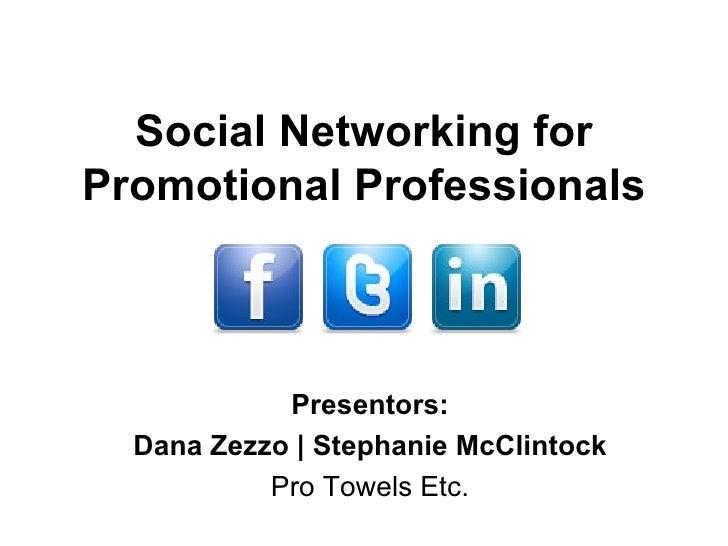 Social Networking for Promotional Professionals Presentors: Dana Zezzo | Stephanie McClintock Pro Towels Etc.