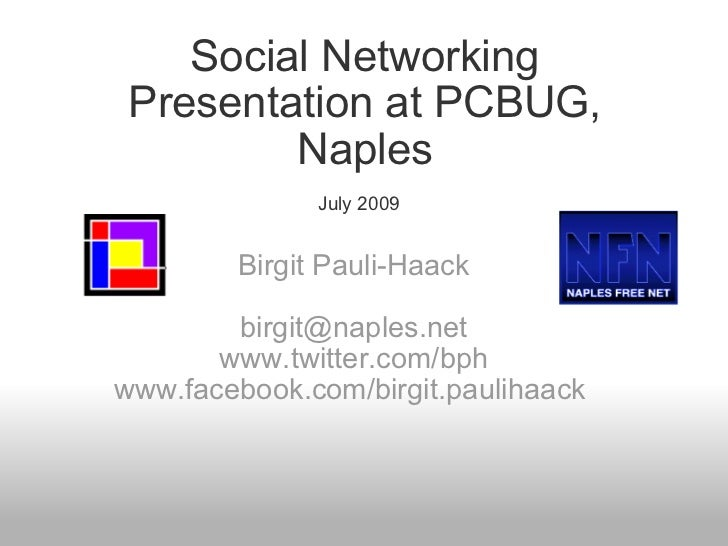 Social Networking Presentation at PCBUG, Naples July 2009   Birgit Pauli-Haack   [email_address] www.twitter.com/bph www.f...