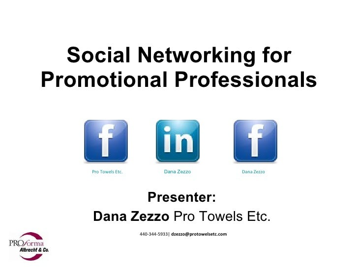 Social Networking for Promotional Professionals Presenter: Dana Zezzo  Pro Towels Etc. 440-344-5933|  [email_address] Pro ...
