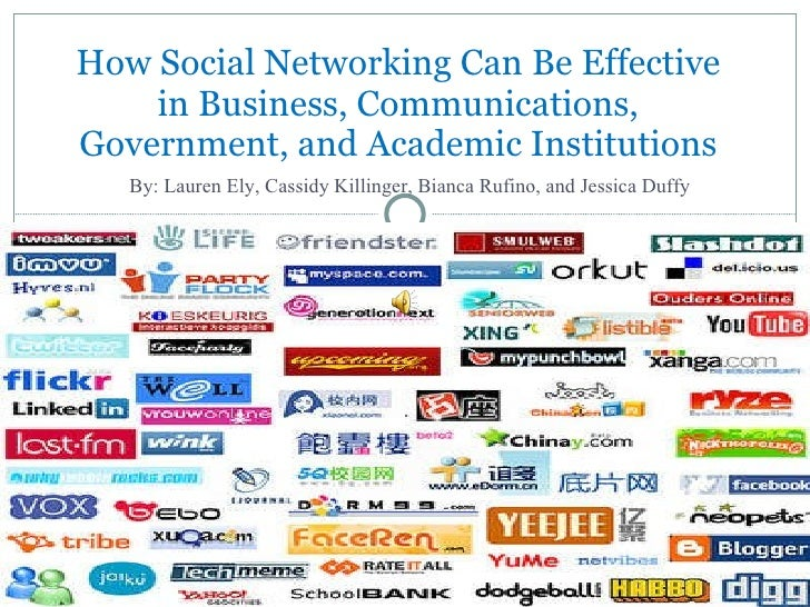 How Social Networking Can Be Effective in Business, Communications, Government, and Academic Institutions By: Lauren Ely, ...