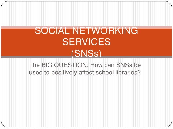 The BIG QUESTION: How can SNSs be used to positively affect school libraries?<br />SOCIAL NETWORKING SERVICES(SNSs)<br />