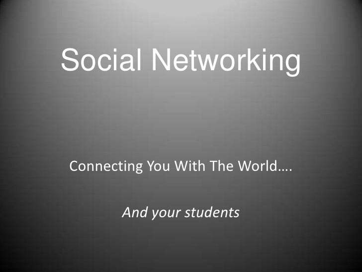 Social Networking<br />Connecting You With The World….<br />And your students<br />