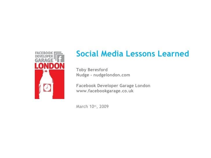 Social Media Lessons Learned Toby Beresford Nudge - nudgelondon.com Facebook Developer Garage London www.facebookgarage.co...
