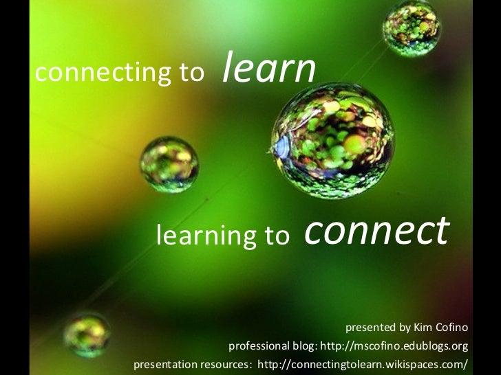presented by Kim Cofino professional blog: http://mscofino.edublogs.org presentation resources:  http://connectingtolearn....
