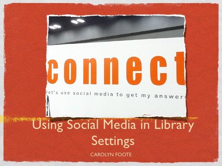 Using Social Media in Library          Settings          CAROLYN FOOTE