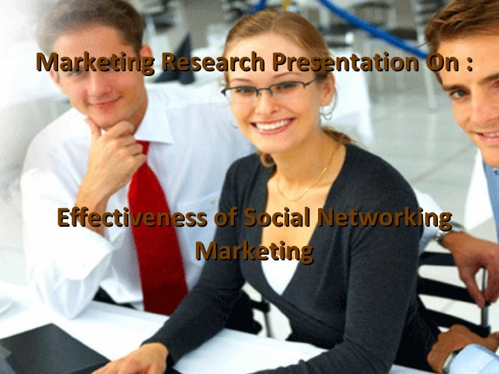 Marketing Research Presentation On : Effectiveness of Social Networking Marketing