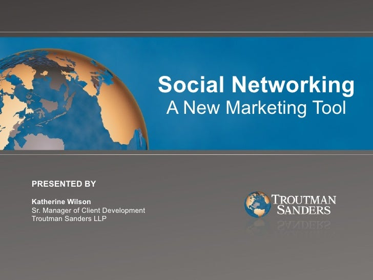 Social Networking A New Marketing Tool PRESENTED BY Katherine Wilson Sr. Manager of Client Development Troutman Sanders LLP