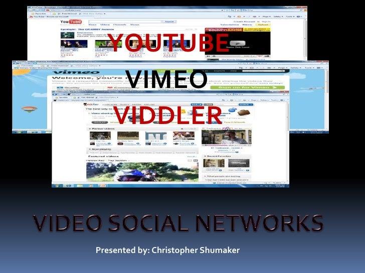YOUTUBE<br />VIMEO<br />VIDDLER<br />VIDEO SOCIAL NETWORKS<br />Presented by: Christopher Shumaker<br />