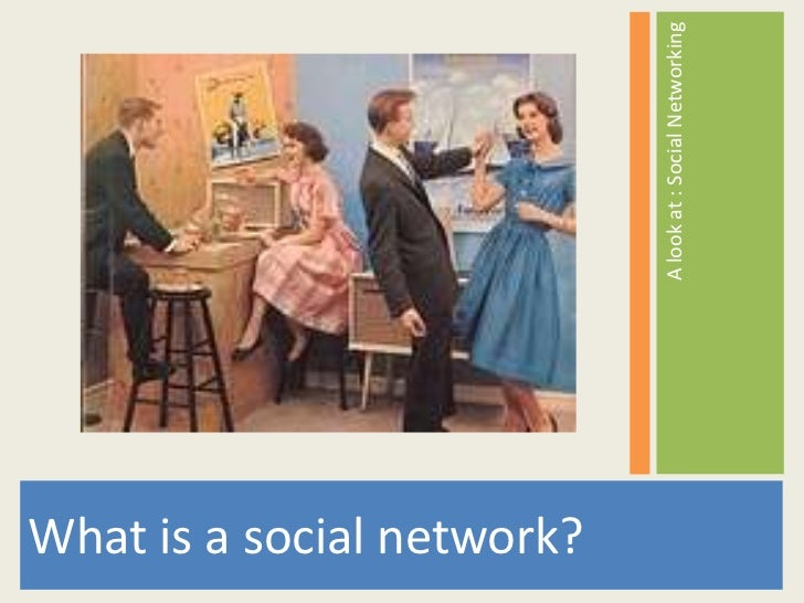 What is a social network?                            A look at : Social Networking