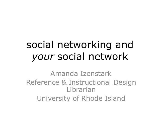 social networking and your social network       Amanda IzenstarkReference & Instructional Design            Librarian   Un...