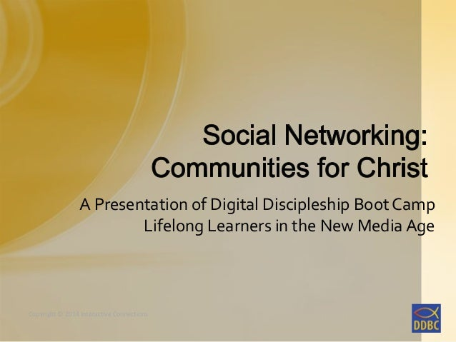 A Presentation of Digital Discipleship Boot Camp Lifelong Learners in the New Media Age  Copyright © 2014 Interactive Conn...