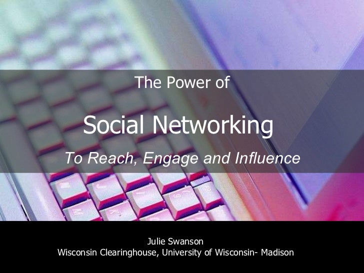 The Power of Social Networking  To Reach, Engage and Influence Julie Swanson Wisconsin Clearinghouse, University of Wiscon...