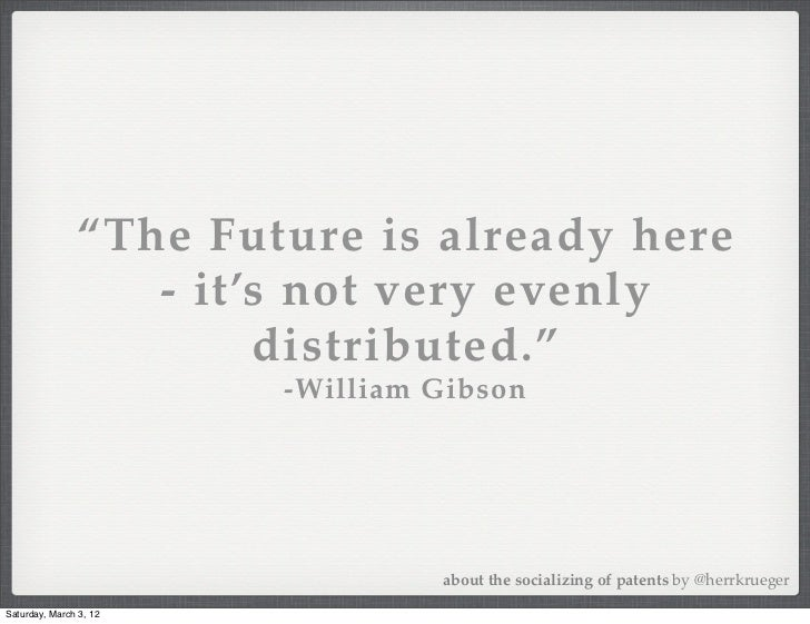 """The Future is already here                  - it's not very evenly                       distributed.""                   ..."