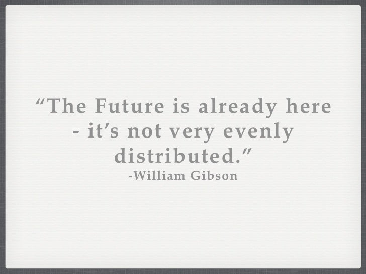 """""""The Future is already here   - it's not very evenly        distributed.""""        -William Gibson                 about the..."""