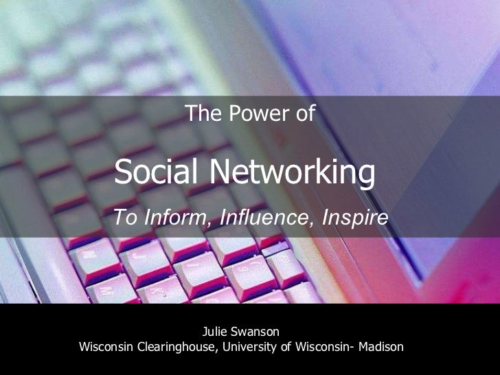The Power of Social Networking  To Inform, Influence, Inspire Julie Swanson Wisconsin Clearinghouse, University of Wiscons...