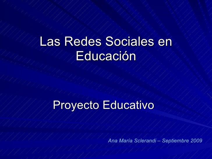 Las Redes Sociales en Educación Proyecto Educativo Ana María Sclerandi – Septiembre 2009
