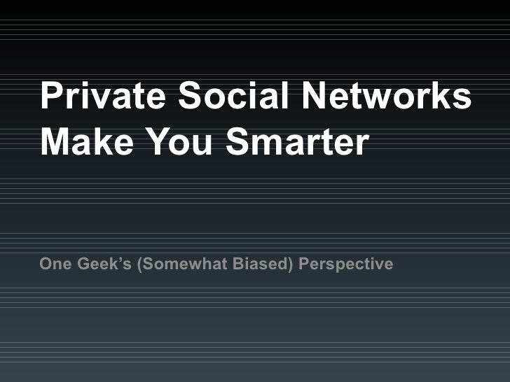Private Social Networks Make You Smarter One Geek's (Somewhat Biased) Perspective