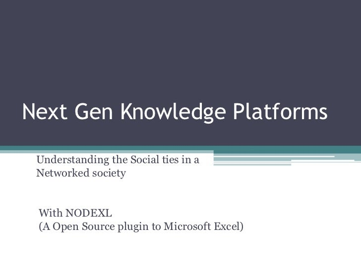 Next Gen Knowledge Platforms Understanding the Social ties in a Networked society With NODEXL (A Open Source plugin to Mic...