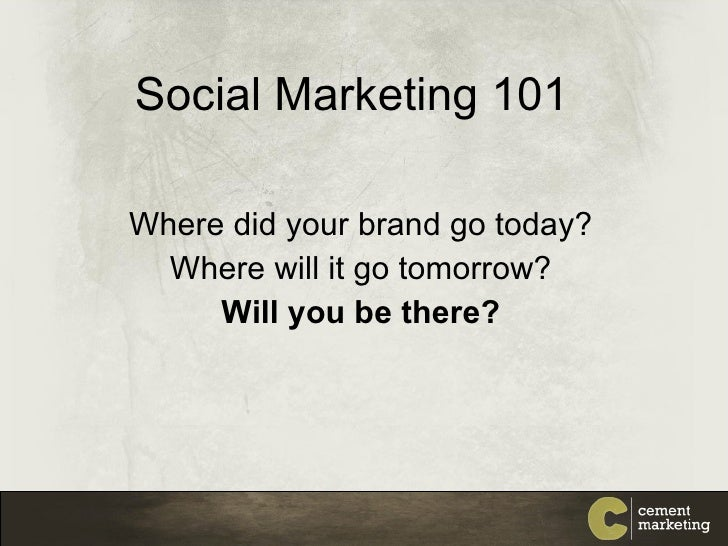 Social Marketing 101 Where did your brand go today? Where will it go tomorrow? Will you be there?