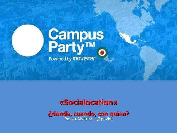 «Socialocation» ¿ donde, cuando, con quien? Pavka Alvarez   @pavka