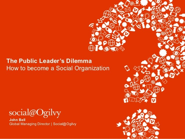 The Public Leader's DilemmaHow to become a Social Organization John Bell Global Managing Director | Social@Ogilvy