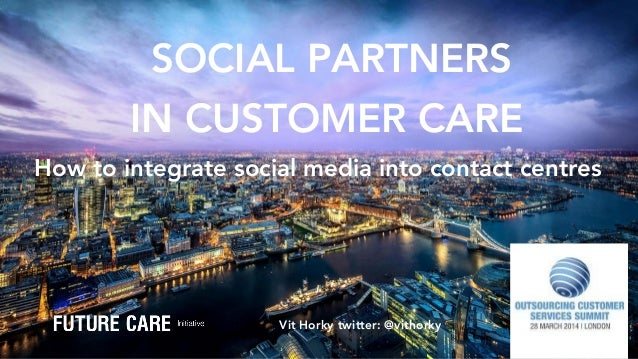SOCIAL PARTNERS IN CUSTOMER CARE  Vit Horky twitter: @vithorky How to integrate social media into contact centres