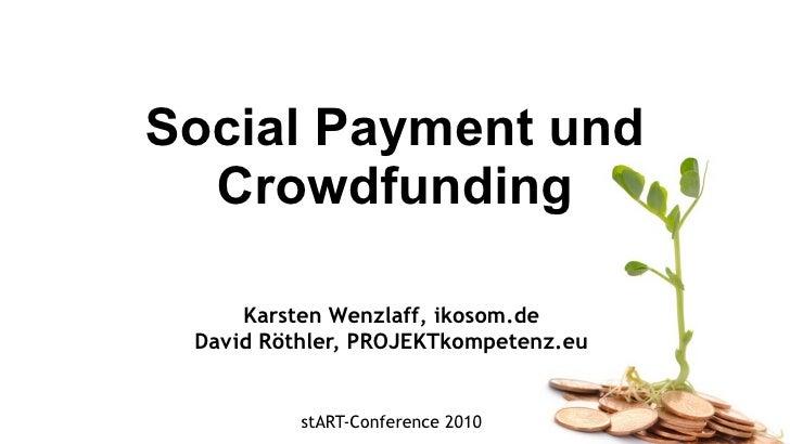 Social Payment und Crowdfunding Karsten Wenzlaff, ikosom.de David Röthler, PROJEKTkompetenz.eu stART-Conference 2010