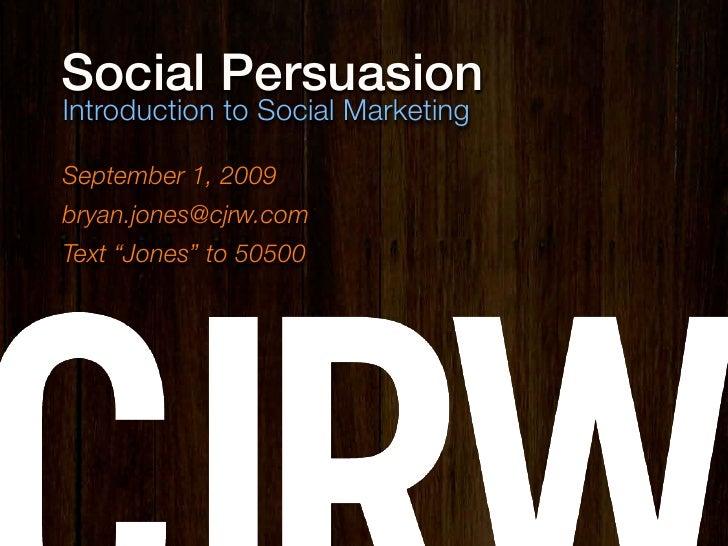 "Social Persuasion Introduction to Social Marketing  September 1, 2009 bryan.jones@cjrw.com Text ""Jones"" to 50500"
