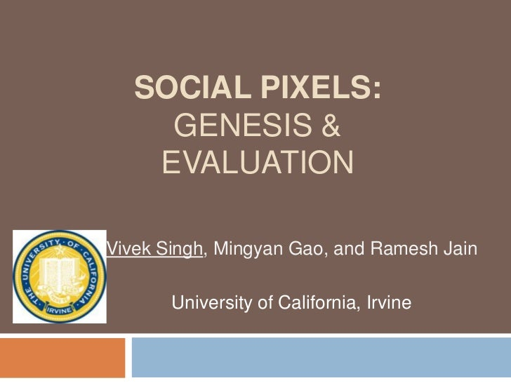 SOCIAL PIXELS:     GENESIS &    EVALUATIONVivek Singh, Mingyan Gao, and Ramesh Jain       University of California, Irvine