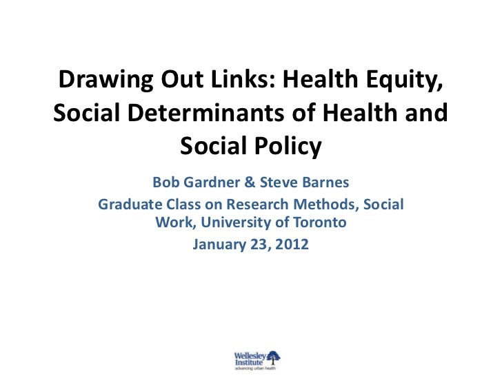 Drawing Out Links: Health Equity,Social Determinants of Health and           Social Policy          Bob Gardner & Steve Ba...