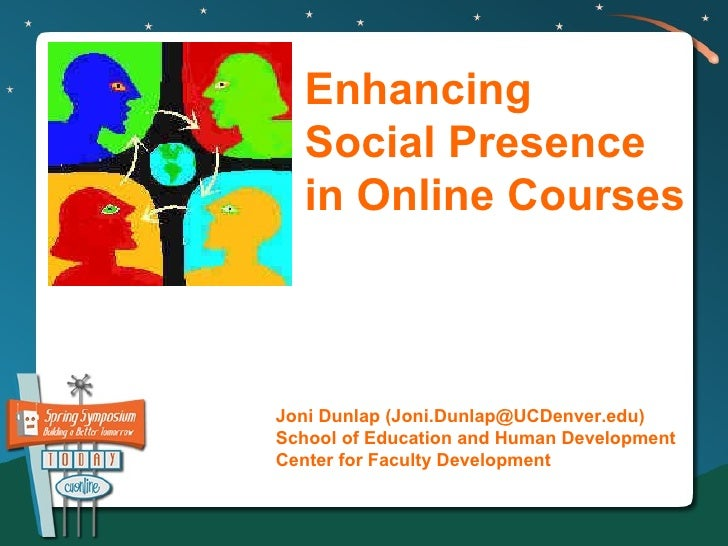 Enhancing  Social Presence  in Online CoursesJoni Dunlap (Joni.Dunlap@UCDenver.edu)School of Education and Human Developme...