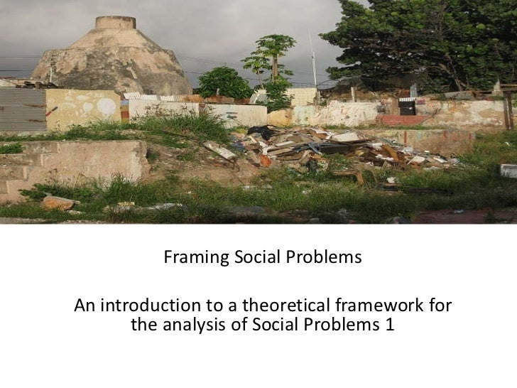 Framing Social Problems<br />An introduction to a theoretical framework for the analysis of Social Problems 1<br />