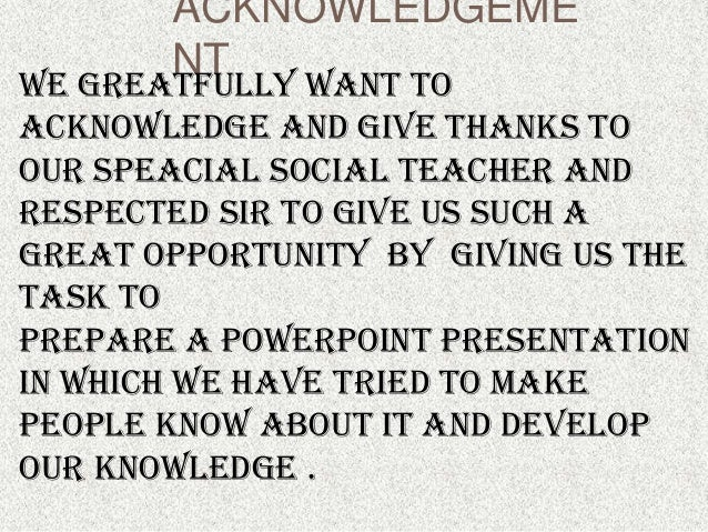 ACKNOWLEDGEME       NTWE GREATFULLY WANT TOACKNOWLEDGE AND GIVE THANKS TOOUR SPEACIAL SOCIAL TEACHER ANDRESPECTED SIR TO G...