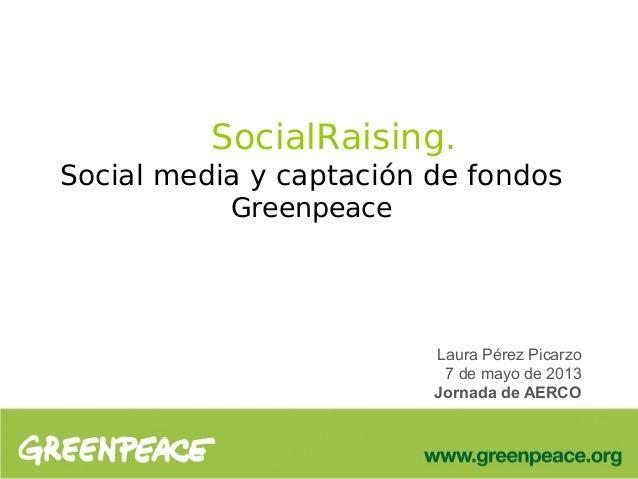 SocialRaising.Social media y captación de fondosGreenpeaceLaura Pérez Picarzo7 de mayo de 2013Jornada de AERCO