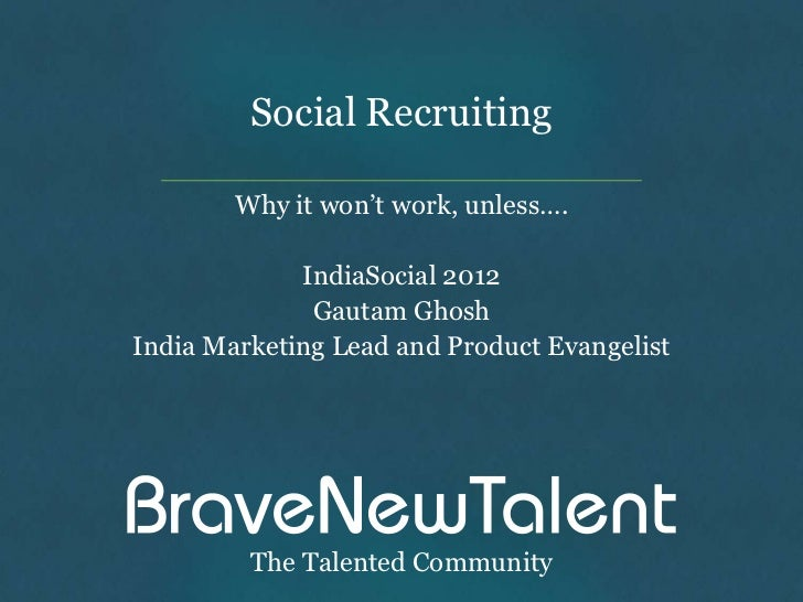 Social Recruiting        Why it won't work, unless….             IndiaSocial 2012              Gautam GhoshIndia Marketing...