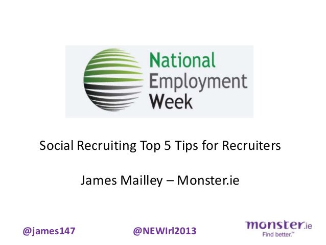 Social Recruiting Top 5 Tips for Recruiters            James Mailley – Monster.ie@james147           @NEWIrl2013
