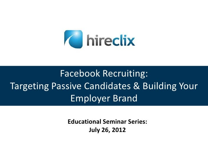 Facebook Recruiting:Targeting Passive Candidates & Building Your              Employer Brand             Educational Semin...