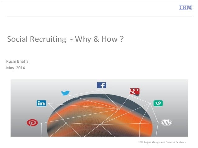 2012 Project Management Center of Excellence Social Recruiting - Why & How ? Ruchi Bhatia May 2014