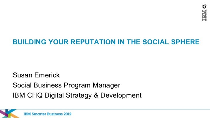 BUILDING YOUR REPUTATION IN THE SOCIAL SPHERESusan EmerickSocial Business Program ManagerIBM CHQ Digital Strategy & Develo...