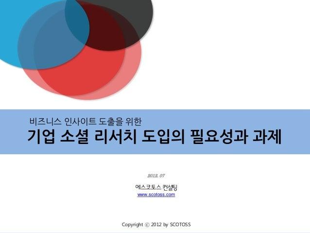 비즈니스 인사이트 도출을 위한      기업 소셜 리서치 도입의 필요성과 과제                                  2012. 07                               www.sc...