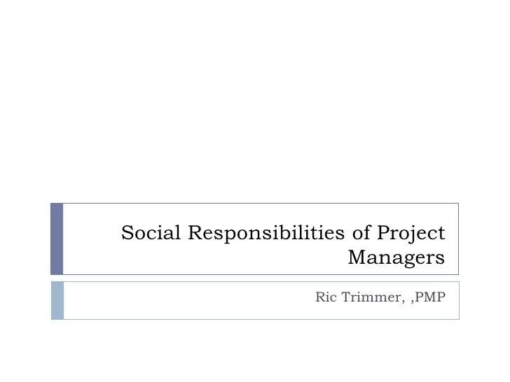 Social Responsibilities of Project Managers Ric Trimmer, ,PMP