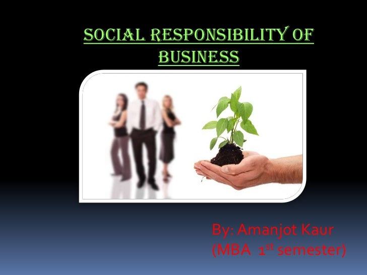 Social Responsibility of        Business             By: Amanjot Kaur             (MBA 1st semester)