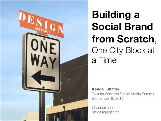 Building a Social Brand from Scratch, One City Block at a Time ! ! Kendall Shiffler Results Oriented Social Media Summit Sep...