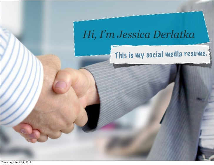 Hi, I'm Jessica Derlatka                                 Th is is m y so ci a l media re sume.Thursday, March 29, 2012