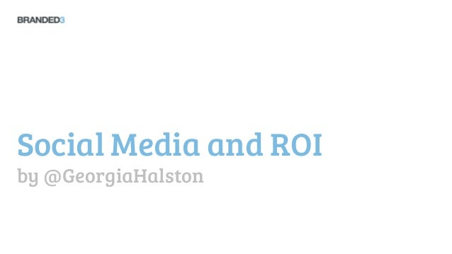 Social Media and ROIby @GeorgiaHalston