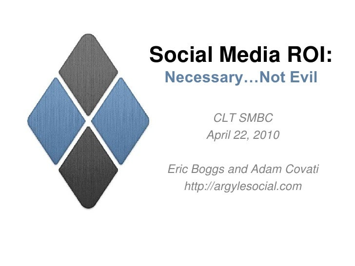 Social Media ROI:Necessary…Not Evil<br />CLT SMBC<br />April 22, 2010<br />Eric Boggs and Adam Covati<br />http://argyleso...