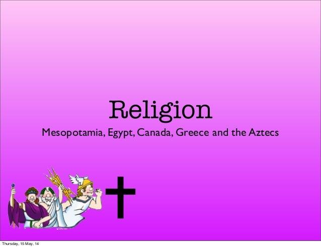 Religion Mesopotamia, Egypt, Canada, Greece and the Aztecs Thursday, 15 May, 14
