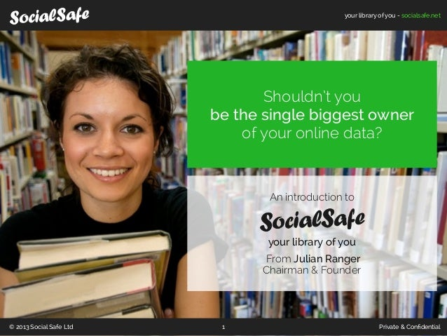your library of you - socialsafe.net© 2013 Social Safe Ltd Private & Confidential1An introduction toyour library of youFrom...
