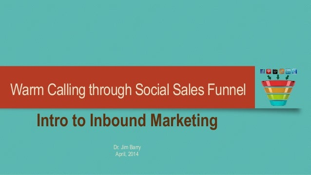 Warm Calling through Social Sales Funnel Intro to Inbound Marketing Dr. Jim Barry April, 2014